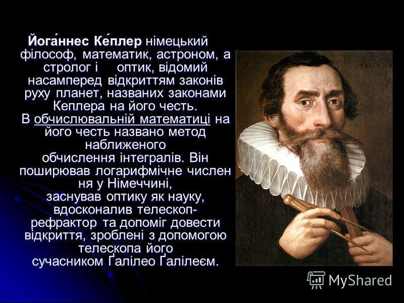 Йога́ннес Ке́плер німецький філософ, математик, астроном, а стролог і оптик, відомий насамперед відкриттям законів руху планет, названих законами Кеплера на його честь. В обчислювальній математиці на його честь названо метод наближеного обчислення ін