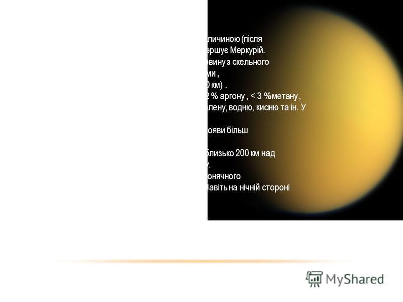 титан Титан - найбільший супутник Сатурна і другий за величиною (після Ганімеда ) в Сонячній системі. За розмірами перевершує Меркурій. Складається наполовину із замерзлої води і наполовину з скельного матеріалу. Титан - єдиний супутник Сонячної сист