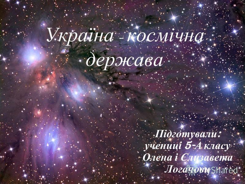 Україна - космічна держава Підготували : учениці 5- А класу Олена і Єлизавета Логачови