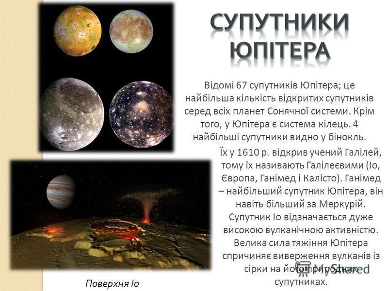 Їх у 1610 р. відкрив учений Галілей, тому їх називають Галілеєвими (Іо, Європа, Ганімед і Калісто). Ганімед – найбільший супутник Юпітера, він навіть більший за Меркурій. Супутник Іо відзначається дуже високою вулканічною активністю. Велика сила тяжі