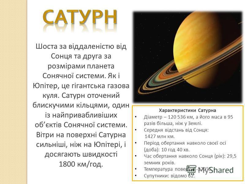 Шоста за віддаленістю від Сонця та друга за розмірами планета Сонячної системи. Як і Юпітер, це гігантська газова куля. Сатурн оточений блискучими кільцями, один із найпривабливіших обєктів Сонячної системи. Вітри на поверхні Сатурна сильніші, ніж на