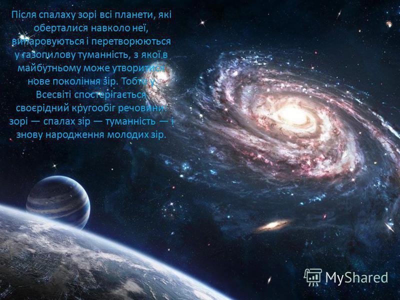 Після спалаху зорі всі планети, які оберталися навколо неї, випаровуються і перетворюються у газопилову туманність, з якої в майбутньому може утворитися нове покоління зір. Тобто у Всесвіті спостерігається своєрідний кругообіг речовини: зорі спалах з