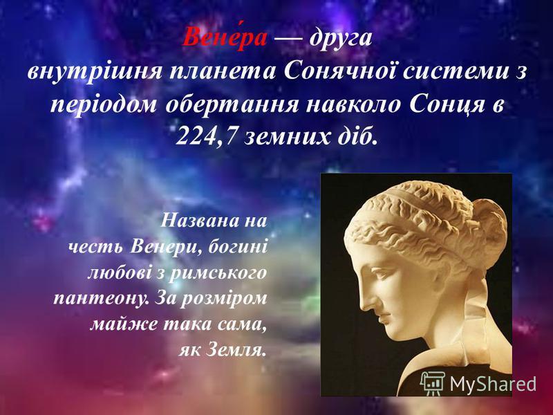 Названа на честь Венери, богині любові з римського пантеону. За розміром майже така сама, як Земля. Вене́ра друга внутрішня планета Сонячної системи з періодом обертання навколо Сонця в 224,7 земних діб.