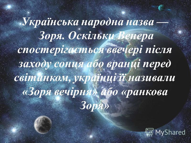 Українська народна назва Зоря. Оскільки Венера спостерігається ввечері після заходу сонця або вранці перед світанком, українці її називали «Зоря вечірня» або «ранкова Зоря»