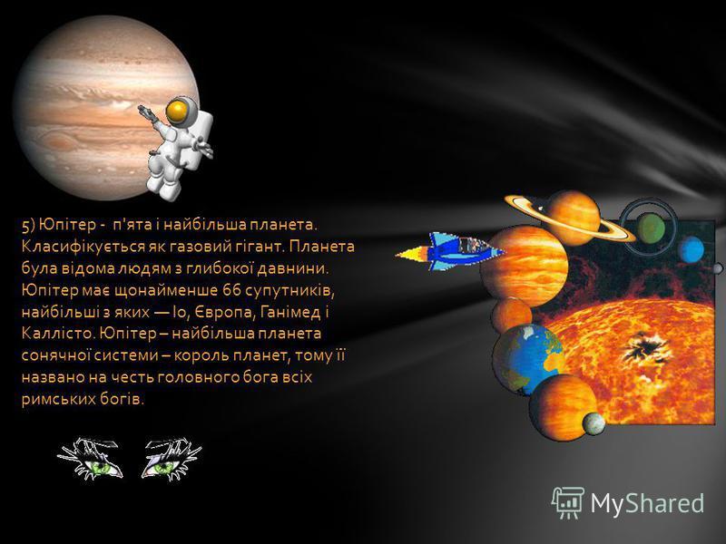 5) Юпітер - п'ята і найбільша планета. Класифікується як газовий гігант. Планета була відома людям з глибокої давнини. Юпітер має щонайменше 66 супутників, найбільші з яких Іо, Європа, Ганімед і Каллісто. Юпітер – найбільша планета сонячної системи –
