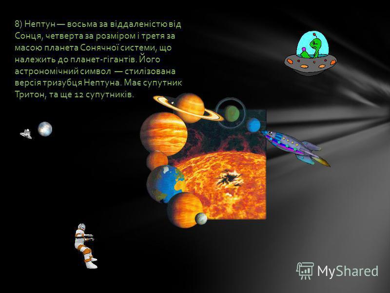 8) Нептун восьма за віддаленістю від Сонця, четверта за розміром і третя за масою планета Сонячної системи, що належить до планет-гігантів. Його астрономічний символ стилізована версія тризубця Нептуна. Має супутник Тритон, та ще 12 супутників.