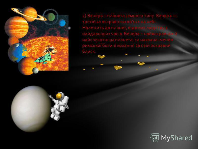 2) Венера – планета земного типу. Венера третій за яскравістю об'єкт на небі. Належить до планет, відомих людству з найдавніших часів. Венера – найяскравіша й найспекотніша планета, та названа іменем римської богині кохання за свій яскравий блиск.
