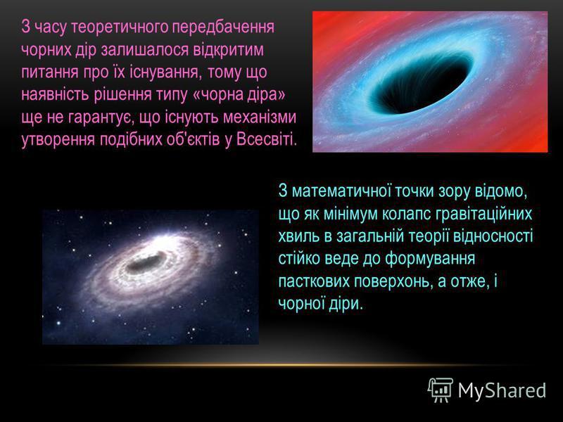 З часу теоретичного передбачення чорних дір залишалося відкритим питання про їх існування, тому що наявність рішення типу «чорна діра» ще не гарантує, що існують механізми утворення подібних об'єктів у Всесвіті. З математичної точки зору відомо, що я