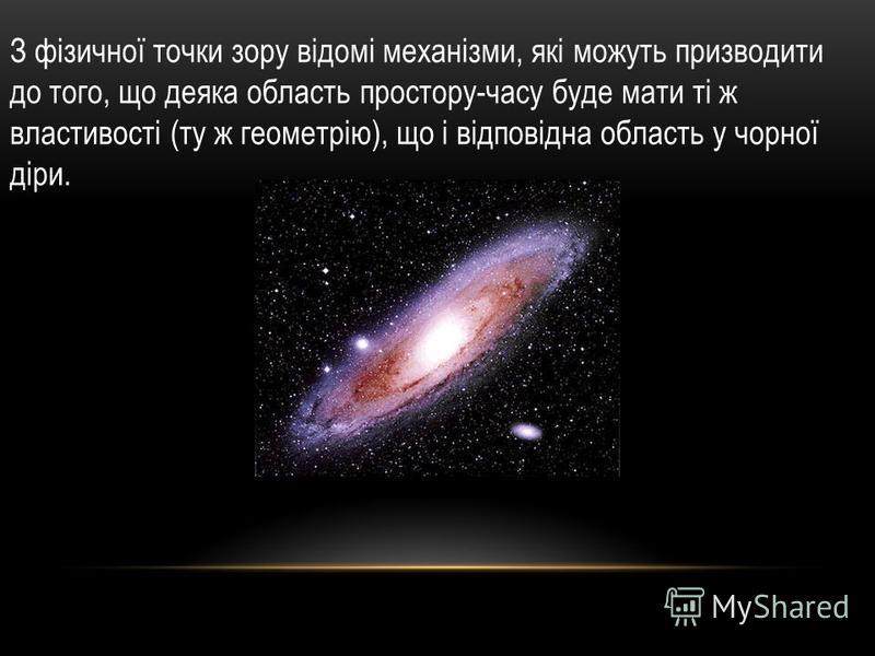 З фізичної точки зору відомі механізми, які можуть призводити до того, що деяка область простору-часу буде мати ті ж властивості (ту ж геометрію), що і відповідна область у чорної діри.