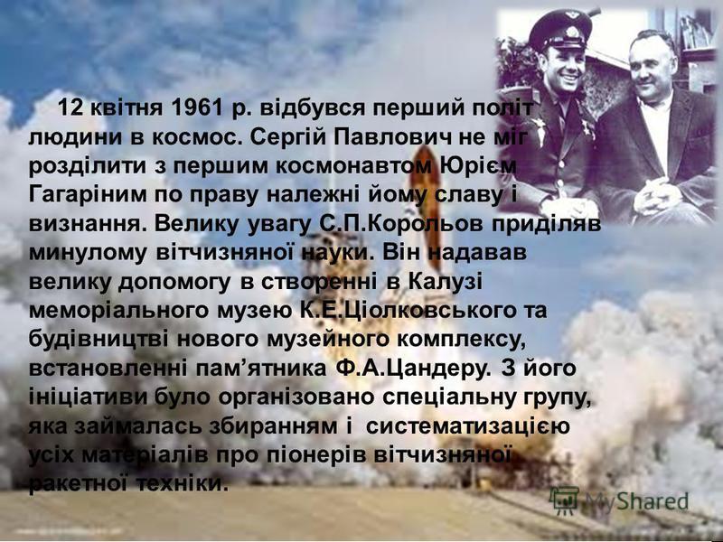 12 квітня 1961 р. відбувся перший політ людини в космос. Сергій Павлович не міг розділити з першим космонавтом Юрієм Гагаріним по праву належні йому славу і визнання. Велику увагу С.П.Корольов приділяв минулому вітчизняної науки. Він надавав велику д