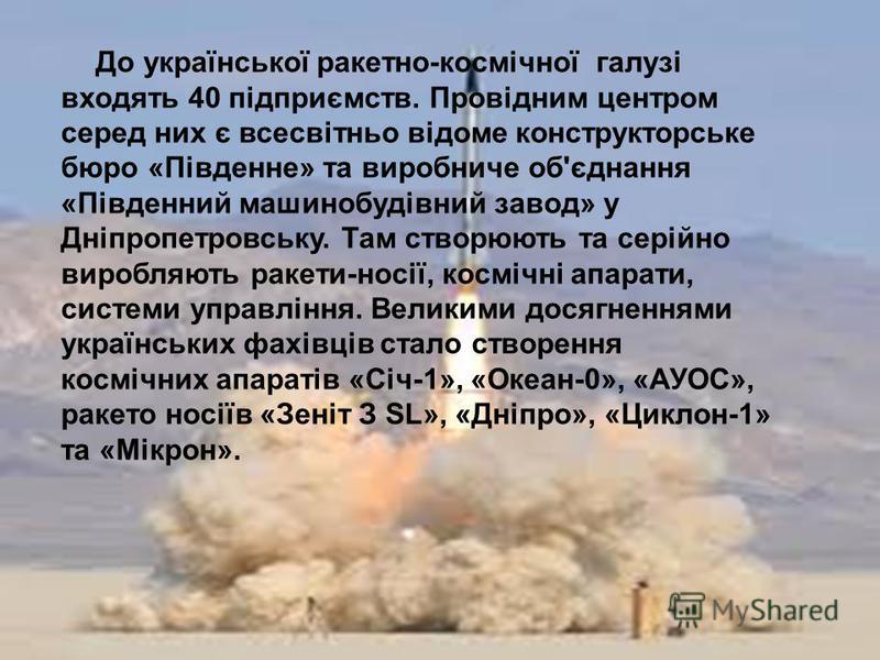 До української ракетно-космічної галузі входять 40 підприємств. Провідним центром серед них є всесвітньо відоме конструкторське бюро «Південне» та виробниче об'єднання «Південний машинобудівний завод» у Дніпропетровську. Там створюють та серійно виро