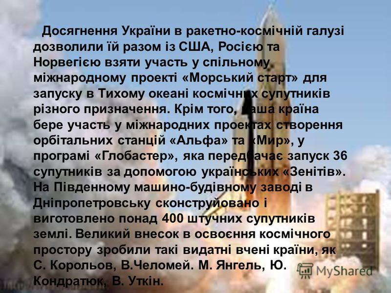 Досягнення України в ракетно-космічній галузі дозволили їй разом із США, Росією та Норвегією взяти участь у спільному міжнародному проекті «Морський старт» для запуску в Тихому океані космічних супутників різного призначення. Крім того, наша країна б