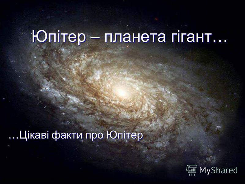 Юпітер – планета гігант… …Цікаві факти про Юпітер