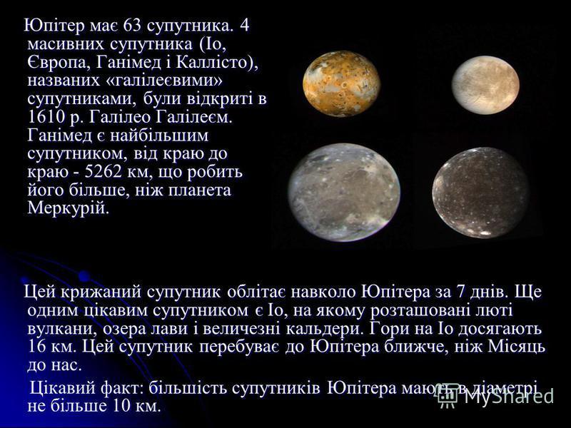 Юпітер має 63 супутника. 4 масивних супутника (Іо, Європа, Ганімед і Каллісто), названих «галілеєвими» супутниками, були відкриті в 1610 р. Галілео Галілеєм. Ганімед є найбільшим супутником, від краю до краю - 5262 км, що робить його більше, ніж план