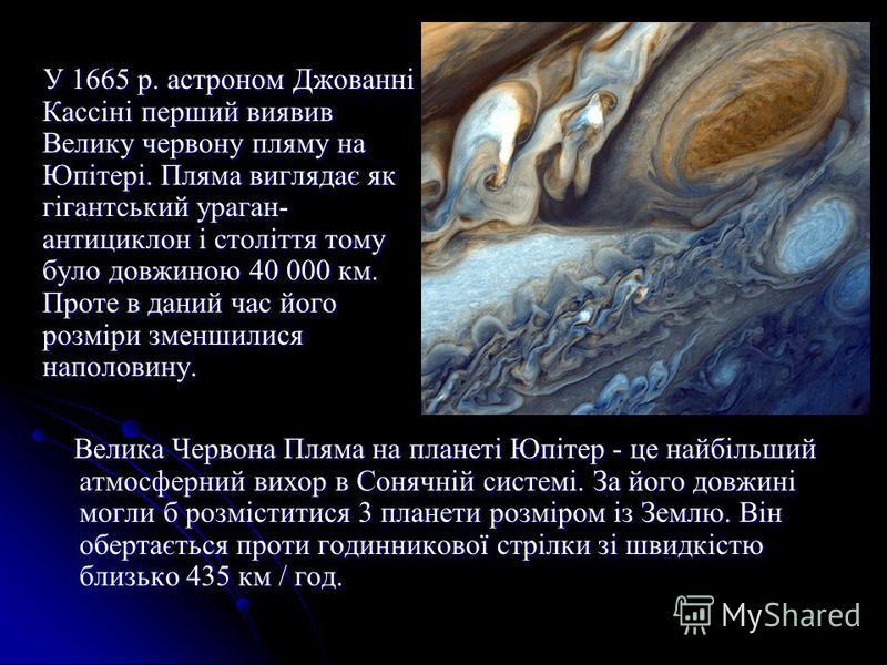 У 1665 р. астроном Джованні Кассіні перший виявив Велику червону пляму на Юпітері. Пляма виглядає як гігантський ураган- антициклон і століття тому було довжиною 40 000 км. Проте в даний час його розміри зменшилися наполовину. У 1665 р. астроном Джов