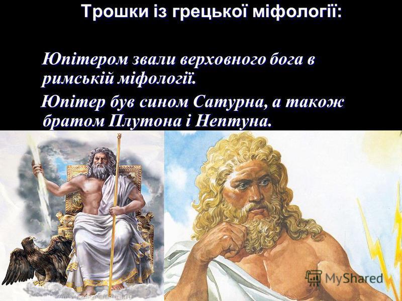 Трошки із грецької міфології: Трошки із грецької міфології: Юпітером звали верховного бога в римській міфології. Юпітером звали верховного бога в римській міфології. Юпітер був сином Сатурна, а також братом Плутона і Нептуна. Юпітер був сином Сатурна