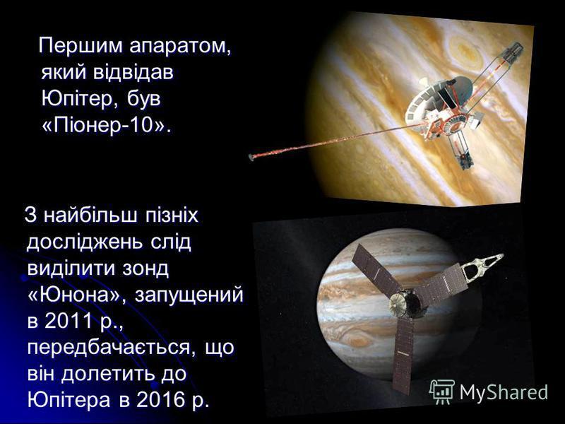 Першим апаратом, який відвідав Юпітер, був «Піонер-10». Першим апаратом, який відвідав Юпітер, був «Піонер-10». З найбільш пізніх досліджень слід виділити зонд «Юнона», запущений в 2011 р., передбачається, що він долетить до Юпітера в 2016 р. З найбі