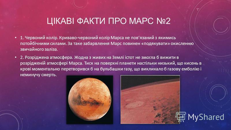 ЦІКАВІ ФАКТИ ПРО МАРС 2 1. Червоний колір. Криваво-червоний колір Марса не повязаний з якимись потойбічними силами. За таке забарвлення Марс повинен «подякувати» окисленню звичайного заліза. 2. Розріджена атмосфера. Жодна з живих на Землі істот не зм