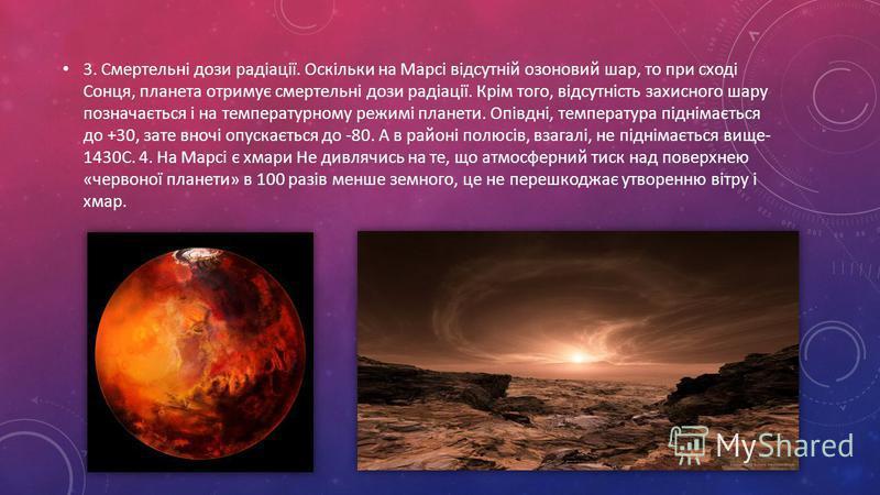3. Смертельні дози радіації. Оскільки на Марсі відсутній озоновий шар, то при сході Сонця, планета отримує смертельні дози радіації. Крім того, відсутність захисного шару позначається і на температурному режимі планети. Опівдні, температура піднімаєт