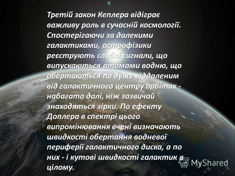 Третій закон Кеплера відіграє важливу роль в сучасній космології. Спостерігаючи за далекими галактиками, астрофізики реєструють слабкі сигнали, що випускаються атомами водню, що обертаються по дуже віддаленим від галактичного центру орбітах - набагат