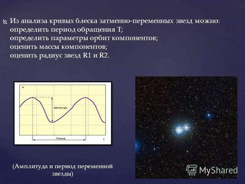 Из анализа кривых блеска затменно-переменных звезд можно: определить период обращения T; определить параметры орбит компонентов; оценить массы компонентов; оценить радиус звезд R1 и R2. (Амплитуда и период переменной звезды)