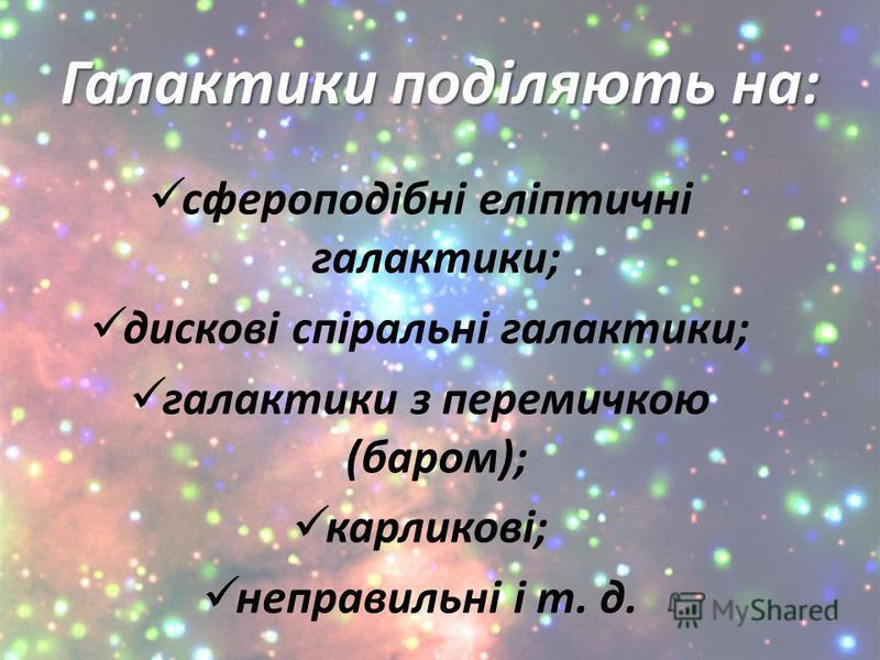 Галактики поділяють на: сфероподібні еліптичні галактики; дискові спіральні галактики; галактики з перемичкою (баром); карликові; неправильні і т. д.