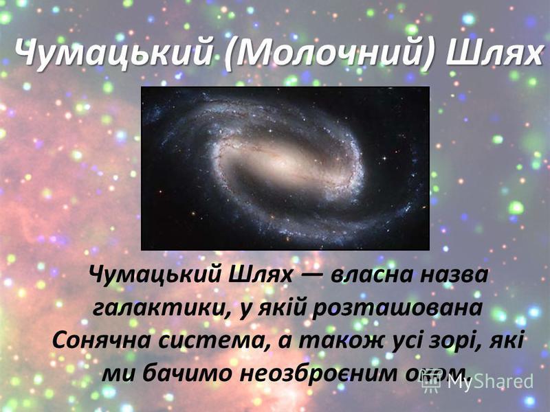 Чумацький (Молочний) Шлях Чумацький Шлях власна назва галактики, у якій розташована Сонячна система, а також усі зорі, які ми бачимо неозброєним оком.