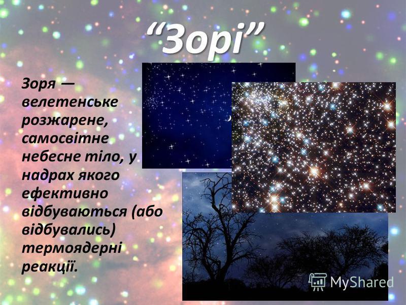 Зорі Зоря велетенське розжарене, самосвітне небесне тіло, у надрах якого ефективно відбуваються (або відбувались) термоядерні реакції.
