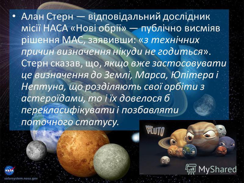 Алан Стерн відповідальний дослідник місії НАСА «Нові обрії» публічно висміяв рішення МАС, заявивши: «з технічних причин визначення нікуди не годиться». Стерн сказав, що, якщо вже застосовувати це визначення до Землі, Марса, Юпітера і Нептуна, що розд