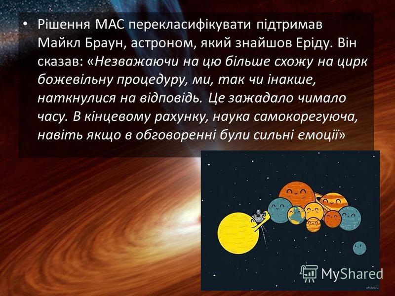 Рішення МАС перекласифікувати підтримав Майкл Браун, астроном, який знайшов Еріду. Він сказав: «Незважаючи на цю більше схожу на цирк божевільну процедуру, ми, так чи інакше, наткнулися на відповідь. Це зажадало чимало часу. В кінцевому рахунку, наук