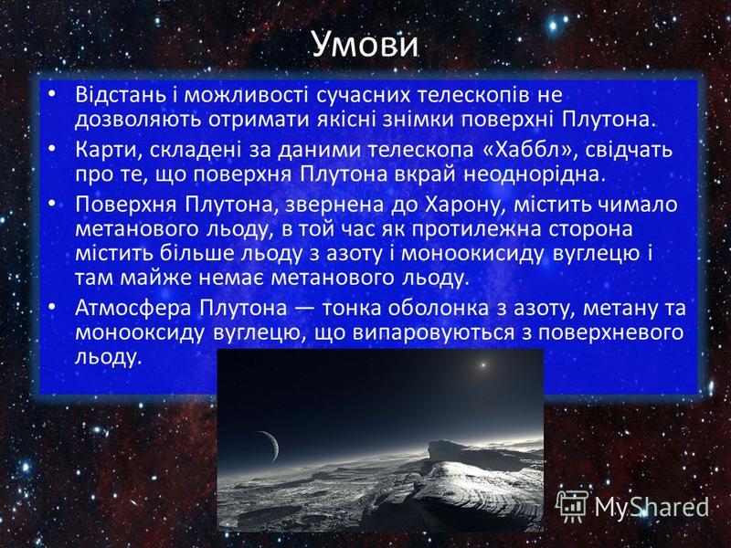 Умови Відстань і можливості сучасних телескопів не дозволяють отримати якісні знімки поверхні Плутона. Карти, складені за даними телескопа «Хаббл», свідчать про те, що поверхня Плутона вкрай неоднорідна. Поверхня Плутона, звернена до Харону, містить