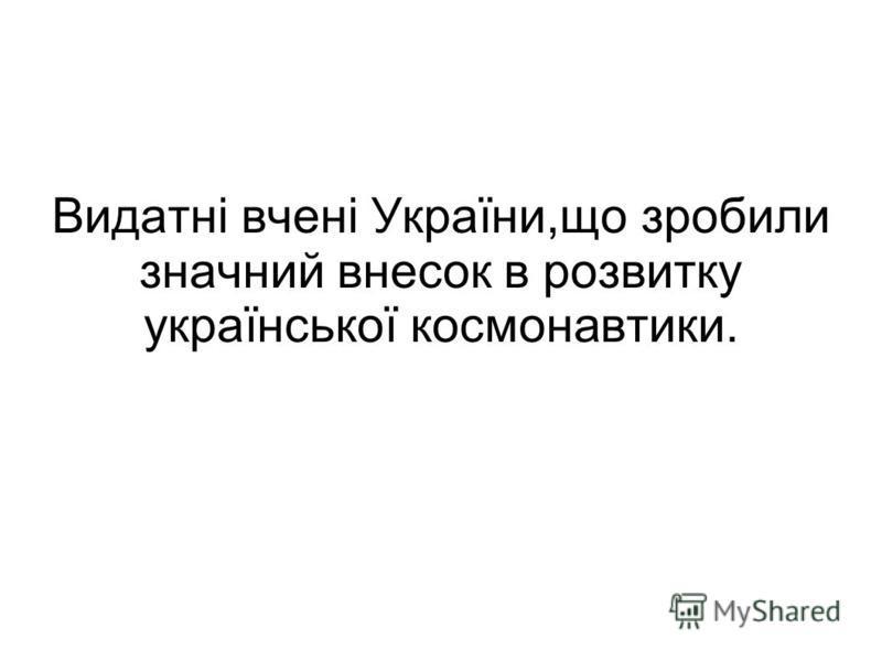 Видатні вчені України,що зробили значний внесок в розвитку української космонавтики.