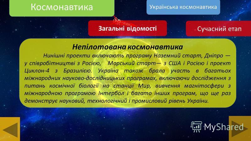 Космонавтика Загальні відомості Непілотована космонавтика Україна є учасником найважливіших міжнародних переговорів в космічній галузі, включаючи Договір про принципи, які регулюють діяльність держав в дослідженні і використанні космосу, включаючи Мі