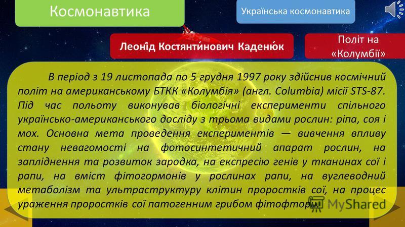 Космонавтика Леоні́д Костянти́нович Каденю́к Леоні́д Костянти́нович Каденю́к (*28 січня 1951, Клішківці) перший космонавт незалежної України, народний депутат України 4-го скликання, Народний Посол України, Герой України. Українська космонавтика