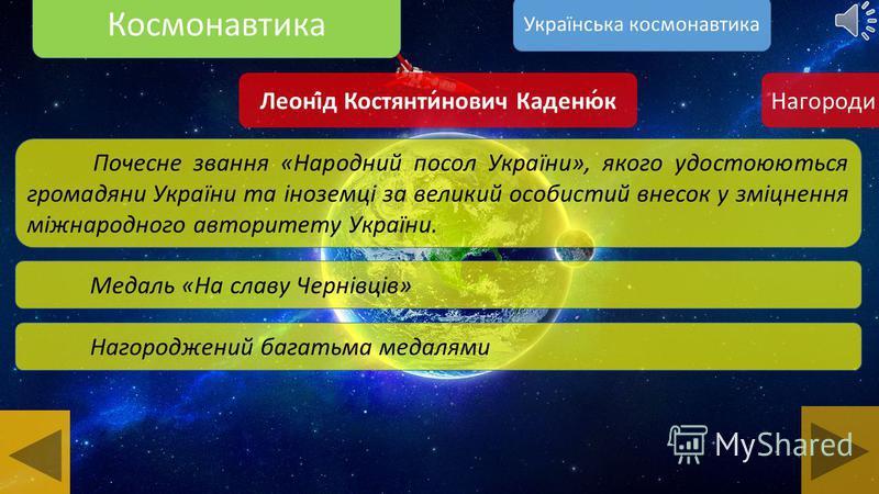 Космонавтика Леоні́д Костянти́нович Каденю́к Відзнака Президента України орден «За мужність» I ступеня за визначний внесок у піднесення міжнародного авторитету національної космічної галузі, особисту мужність і героїзм, виявлені під час проведення ук