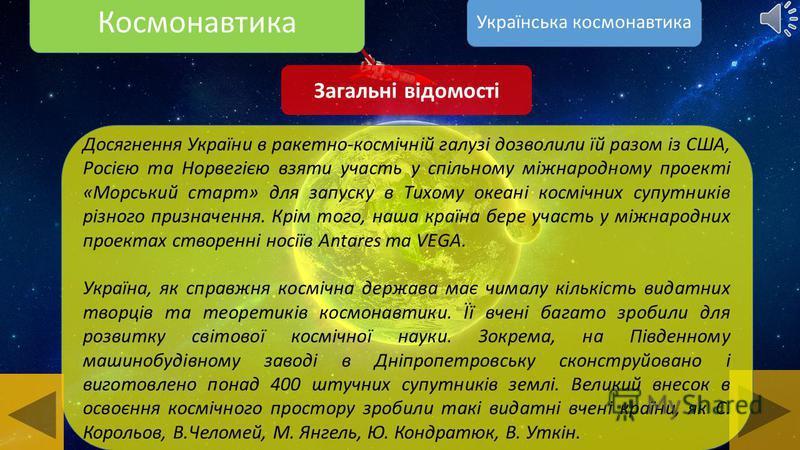 Космонавтика Загальні відомості Україна визнана у світі космічна держава. Вона входить до п'яти провідних країн на ринку космічних послуг і технологій. До української ракетно-космічної галузі входять 40 підприємств. Провідним центром серед них є всес