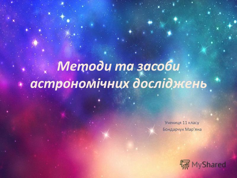 Методи та засоби астрономічних досліджень Учениця 11 класу Бондарчук Маряна