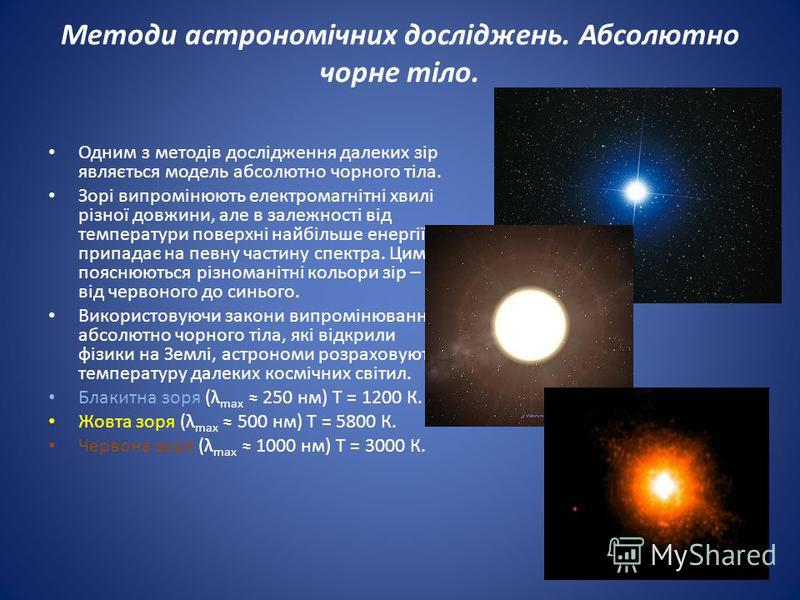 Одним з методів дослідження далеких зір являється модель абсолютно чорного тіла. Зорі випромінюють електромагнітні хвилі різної довжини, але в залежності від температури поверхні найбільше енергії припадає на певну частину спектра. Цим пояснюються рі