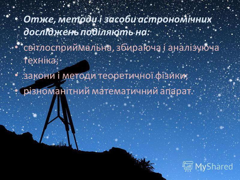 Отже, методи і засоби астрономічних досліджень поділяють на: світлосприймальна, збираюча і аналізуюча техніка; закони і методи теоретичної фізики; різноманітний математичний апарат.