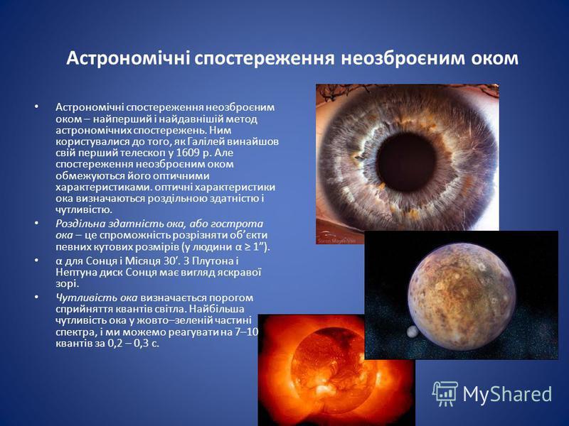 Астрономічні спостереження неозброєним оком Астрономічні спостереження неозброєним оком – найперший і найдавнішій метод астрономічних спостережень. Ним користувалися до того, як Галілей винайшов свій перший телескоп у 1609 р. Але спостереження неозбр