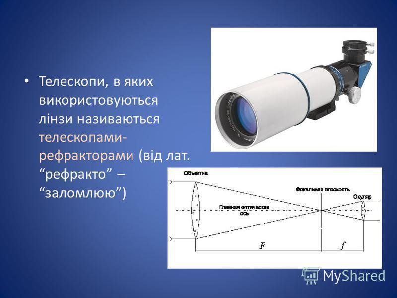 Телескопи, в яких використовуються лінзи називаються телескопами- рефракторами (від лат. рефракто – заломлюю)