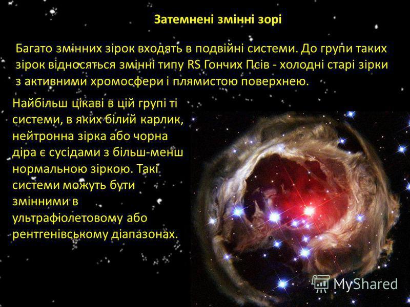 Затемнені змінні зорі Багато змінних зірок входять в подвійні системи. До групи таких зірок відносяться змінні типу RS Гончих Псів - холодні старі зірки з активними хромосфери і плямистою поверхнею. Найбільш цікаві в цій групі ті системи, в яких біли