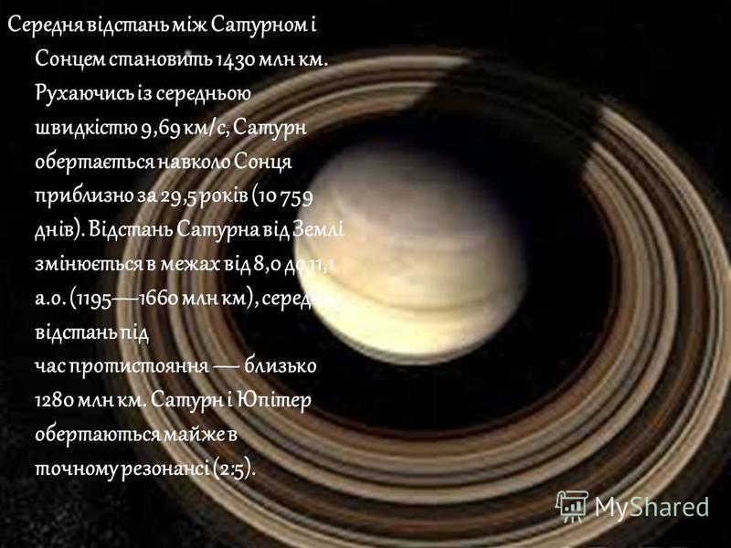 Середня відстань між Сатурном і Сонцем становить 1430 млн км. Рухаючись із середньою швидкістю 9,69 км/с, Сатурн обертається навколо Сонця приблизно за 29,5 років (10 759 днів). Відстань Сатурна від Землі змінюється в межах від 8,0 до 11,1 а.о. (1195