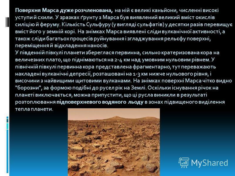 Поверхня Марса дуже розчленована, на ній є великі каньйони, численні високі уступи й схили. У зразках ґрунту з Марса був виявлений великий вміст окислів силіцію й феруму. Кількість Сульфуру (у вигляді сульфатів) у десятки разів перевищує вміст його у