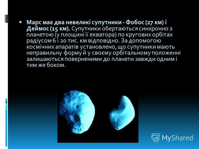 Марс має два невеликі супутники - Фобос (27 км) і Деймос (15 км). Супутники обертаються синхронно з планетою (у площині її екватора) по кругових орбітах радіусом 6 і 20 тис. км відповідно. За допомогою космічних апаратів установлено, що супутники маю