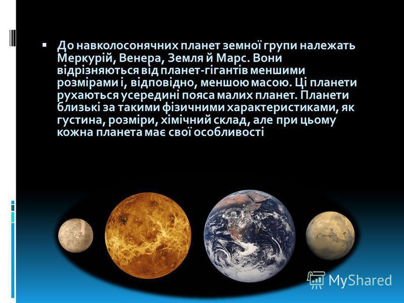 До навколосонячних планет земної групи належать Меркурій, Венера, Земля й Марс. Вони відрізняються від планет-гігантів меншими розмірами і, відповідно, меншою масою. Ці планети рухаються усередині пояса малих планет. Планети близькі за такими фізични