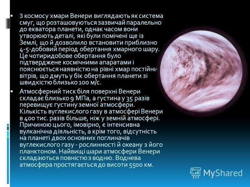 З космосу хмари Венери виглядають як система смуг, що розташовуються зазвичай паралельно до екватора планети, однак часом вони утворюють деталі, які були помічені ще із Землі, що й дозволило встановити приблизно 4-5-добовий період обертання хмарного