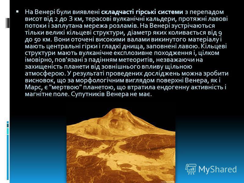 На Венері були виявлені складчасті гірські системи з перепадом висот від 2 до З км, терасові вулканічні кальдери, протяжні лавові потоки і заплутана мережа розламів. На Венері зустрічаються тільки великі кільцеві структури, діаметр яких коливається в