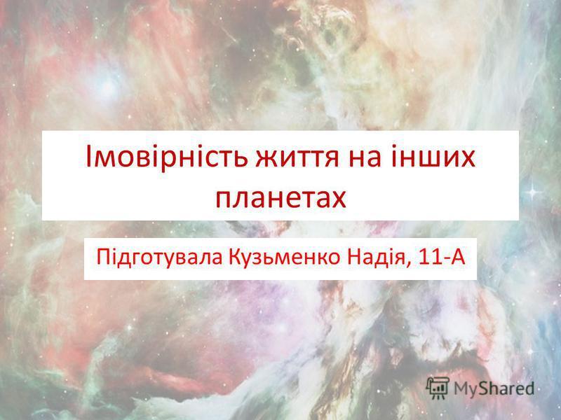 Імовірність життя на інших планетах Підготувала Кузьменко Надія, 11-А
