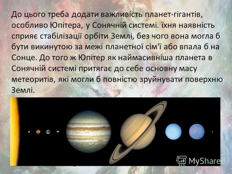 До цього треба додати важливість планет-гігантів, особливо Юпітера, у Сонячній системі. їхня наявність сприяє стабілізації орбіти Землі, без чого вона могла б бути викинутою за межі планетної сім'ї або впала б на Сонце. До того ж Юпітер як наймасивні